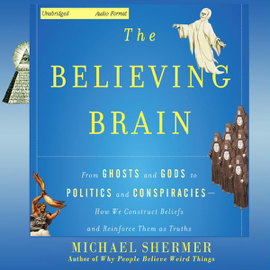 The Believing Brain: From Ghosts and Gods to Politics and Conspiracies - How We Construct Beliefs and Reinforce Them as Truths (Unabridged) audiobook