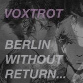 Voxtrot - Berlin, Without Return ...