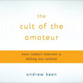 The Cult of the Amateur: How Today's Internet Is Killing Our Culture (Unabridged) audiobook