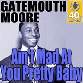 Gatemouth Moore - Ain't Mad At You Pretty Baby