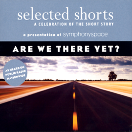 Selected Shorts: Are We There Yet? (Original Staging) audiobook