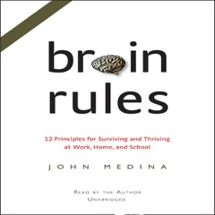 Brain Rules: 12 Principles for Surviving and Thriving at Work, Home, And School (Unabridged)