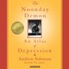 The Noonday Demon: An Atlas of Depression - Andrew Solomon