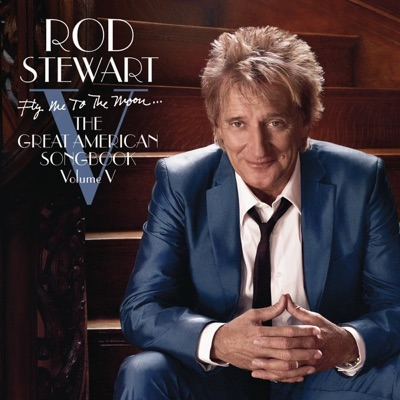 Fly Me to the Moon... The Great American Songbook, Vol. V (Deluxe Version) - Rod Stewart