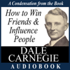 How to Win Friends and Influence People: A Condensation from the Book (Unabridged) - Dale Carnegie