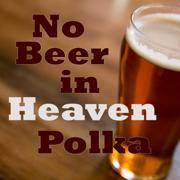 No Beer In Heaven - Polka Music Songs - Polka Music Songs