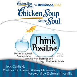 Chicken Soup for the Soul: Think Positive: 101 Inspirational Stories about Counting Your Blessings and Having a Positive Attitude (Unabridged) audiobook