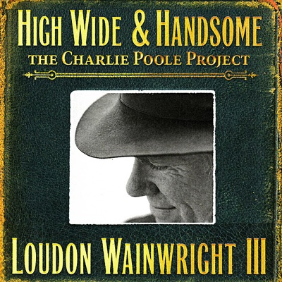 High Wide & Handsome - the Charlie Poole Project - Loudon Wainwright III