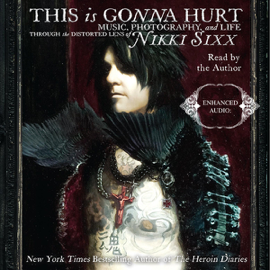 This Is Gonna Hurt: Music, Photography, And Life Through the Distorted Lens of Nikki Sixx (Unabridged) audiobook