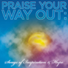 Praise Your Way Out: Songs of Inspiration & Hope - Various Artists