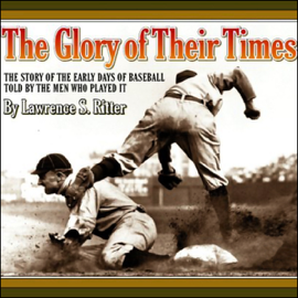 The Glory of Their Times: The Story of the Early Days of Baseball Told by the Men Who Played It audiobook