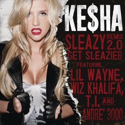 Sleazy (Remix 2.0)- Get Sleazier [feat. Lil Wayne, Wiz Khalifa, T.I. & André 3000] - Single - Kesha