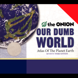 Our Dumb World: The Onion's Atlas of the Planet Earth, 73rd Edition audiobook