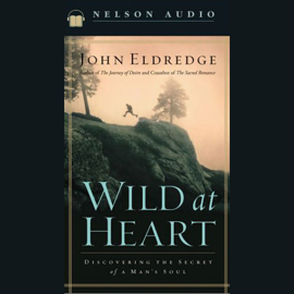 Wild at Heart: Discovering the Secret of a Man's Soul (Unabridged) audiobook