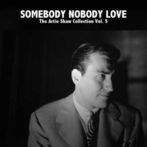 Artie Shaw - Somebody Nobody Love - The Artie Shaw Collection, Vol. 5