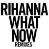 What Now (Remixes), Rihanna