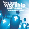 The Best Worship Anthems In The World… Ever! - Various Artists