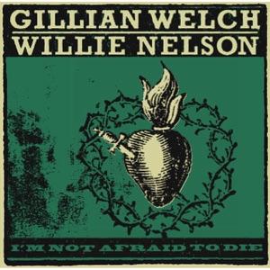 Gillian Welch & Willie Nelson - I'm Not Afraid to Die