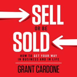 Sell or Be Sold: How to Get Your Way in Business and in Life (Unabridged) - Grant Cardone MP3 Download