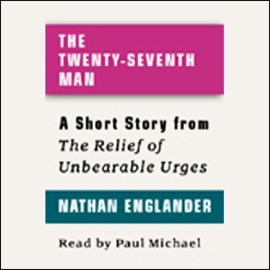 The Twenty-seventh Man: A Short Story from 'For the Relief of Unbearable Urges' - Nathan Englander mp3 listen download