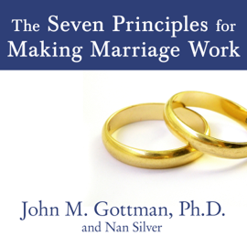 The Seven Principles for Making Marriage Work: A Practical Guide from the Country's Foremost Relationship Expert (Unabridged) audiobook