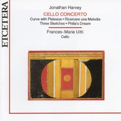 Harvey: Cello Concerto, Curve With Plateaux, Sketches and Philia's Dream
