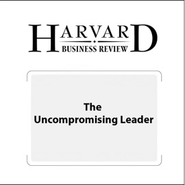The Uncompromising Leader (Harvard Business Review) - Russell A. Eisenstat, Michael Beer, Nathaniel Foote, Tobias Fredberg, Flemming Norrgren, Harvard Business Review mp3 listen download