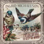 Ingrid Michaelson - I've Got My Love to Keep Me Warm