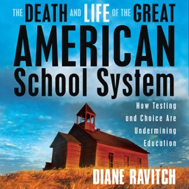 The Death and Life of the Great American School System: How Testing and Choice Are Undermining Education (Unabridged) - Diane Ravitch mp3 listen download
