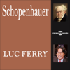 Arthur Schopenhauer: L'œuvre philosophique expliquée - Luc Ferry