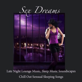 Sex Dreams: Late Night Lounge Music, Sleep Music Soundscapes, Chill Out  Sensual Sleeping Songs by Lounge Club Privé