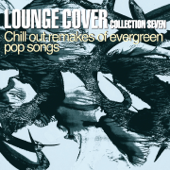 Lounge Cover Collection Seven (Chill Out Remakes of Evergreen Pop Songs)