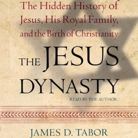 The Jesus Dynasty: A New Historical Investigation of Jesus, His Royal Family, and the Birth of Christianity - James D. Tabor mp3 listen download