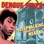 Sleepwalking Through the Mekong (Dengue Fever Presents)