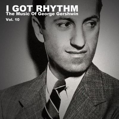 I Got Rhythm, The Music of George Gershwin: Vol. 10 - George Gershwin