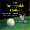 Dr. Bob Rotella - The Unstoppable Golfer: Trusting Your Mind & Your Short Game to Achieve Greatness (Unabridged) portada