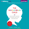 Daniel J. Siegel & Tina Payne Bryson - The Whole-Brain Child: 12 Revolutionary Strategies to Nurture Your Child's Developing Mind, Survive Everyday Parenting Struggles, and Help Your Family Thrive (Unabridged)  artwork