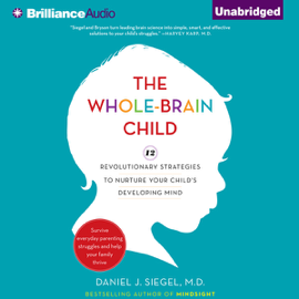 The Whole-Brain Child: 12 Revolutionary Strategies to Nurture Your Child's Developing Mind, Survive Everyday Parenting Struggles, and Help Your Family Thrive (Unabridged) audiobook