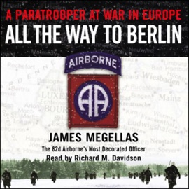 All the Way to Berlin: A Paratrooper at War in Europe - James Megellas mp3 listen download