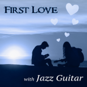 First Love with Jazz Guitar – The Very Best Instrumental Music, Easy Listening, Smooth Jazz Guitar Music, Candle Light Dinner Party