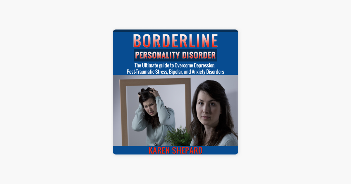 Borderline Personality Disorder: The Ultimate Guide to Overcome  Depression, Post Traumatic Stress, Bipolar, And Anxiety Disorders  (Unabridged)