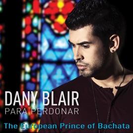Para Perdonar (The European Prince of Bachata) - Single by Dany Blair on  iTunes
