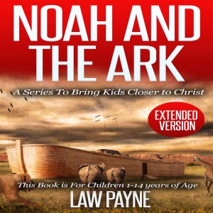 Noah and the Ark - Extended Edition: For Children and Young Adults: A Series That Brings Kids Closer to Christ (Unabridged) - Law Payne audiobook, mp3