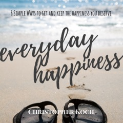 Everyday Happiness: 6 Simple Ways to Get and Keep the Happiness You Deserve (Unabridged)