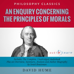 An Enquiry Concerning the Principles of Morals by David Hume: The Complete Work Plus an Overview, Chapter by Chapter Summary and Author Biography (Unabridged)
