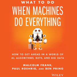 What to Do When Machines Do Everything: How to Get Ahead in a World of AI, Algorithms, Bots, and Big Data (Unabridged) audiobook