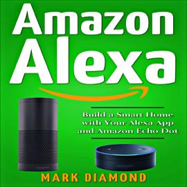Amazon Alexa: Build a Smart Home with Your Alexa App and Amazon Echo Dot (Unabridged) audiobook