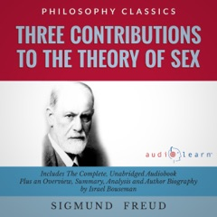 Three Contributions to the Theory of Sex by Sigmund Freud: The Complete Work Plus an Overview, Chapter by Chapter Summary and Author Biography! (Unabridged)