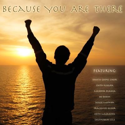 Because You Are There (feat. Mandisa Dlanga, Bo Denim, Denise Mothiba, Tracey-Lee Oliver, Edith Masakona & Thuthukani Cele) - Single MP3 Download