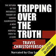 Tripping Over the Truth: The Return of the Metabolic Theory of Cancer Illuminates a New and Hopeful Path to a Cure (Unabridged)